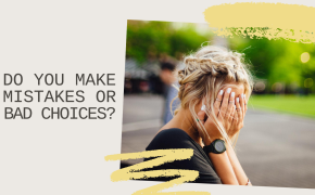 Do You Make Mistakes Or Bad Choices?
